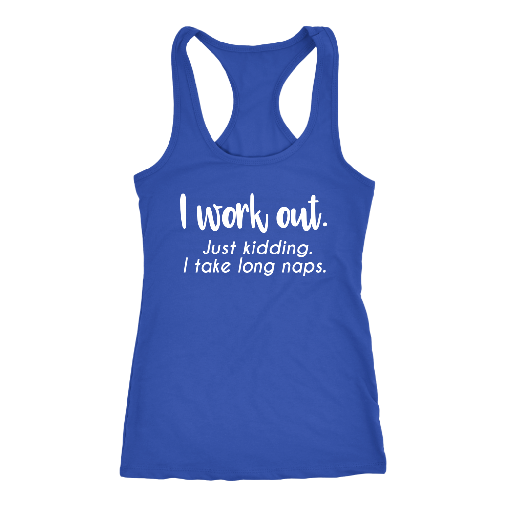 I work out. Just Kidding. I take long naps. Funny Women's Racerback Tank Top