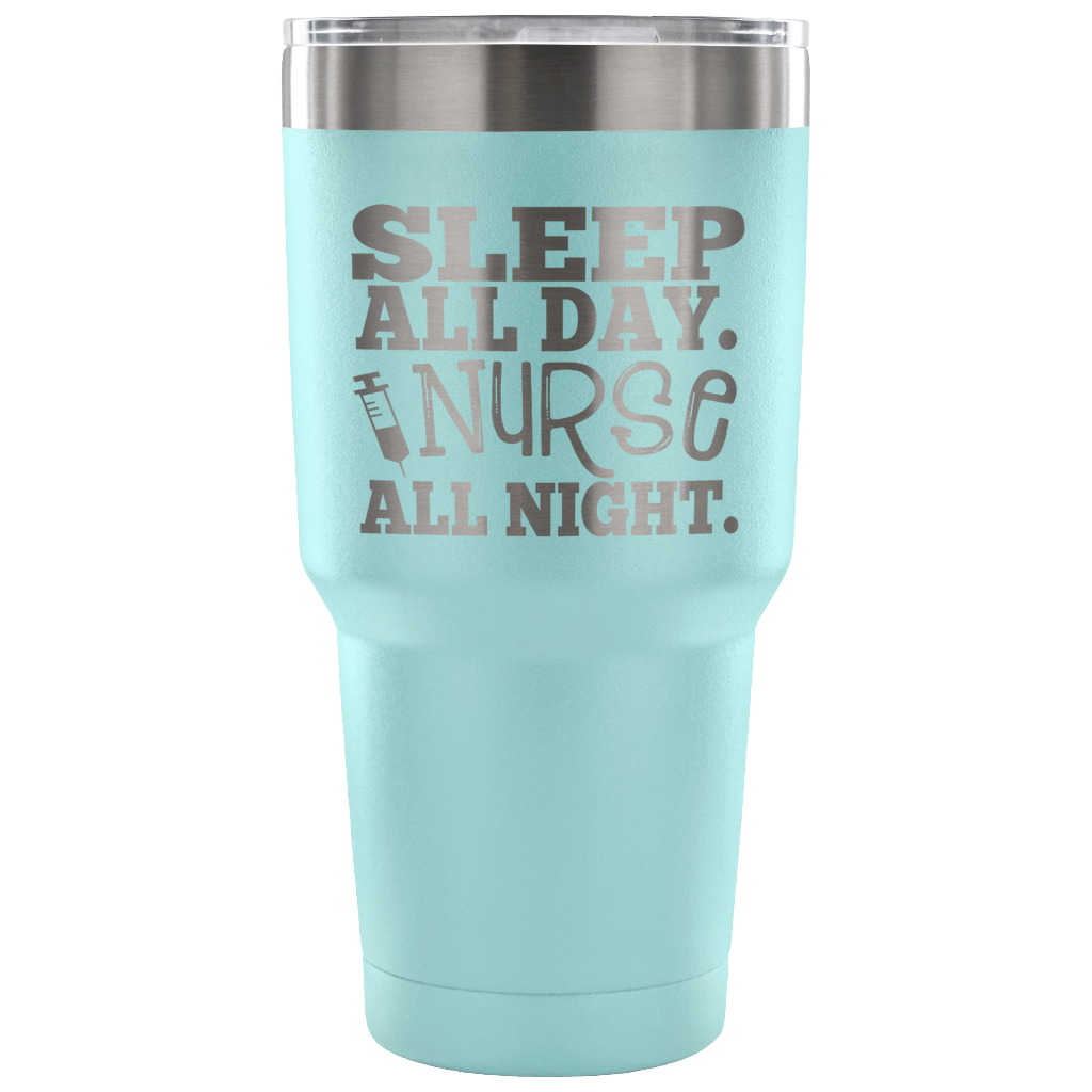 Sleep All Day. Nurse All Night. 30 ounce Vacuum Tumbler