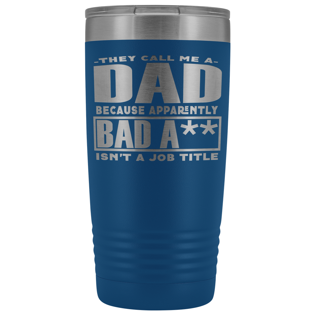 20 oz vacuum tumbler - They Call Me Dad Because Apparently Bad A** Isn't a Job Title