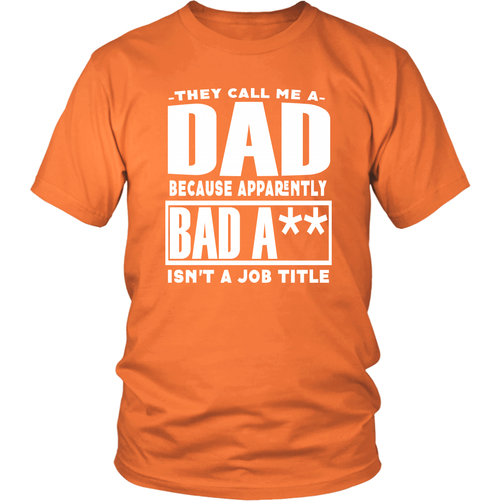 They call me a DAD because apparently BAD A** isn't a job title - Funny Sayings Adult T-Shirt