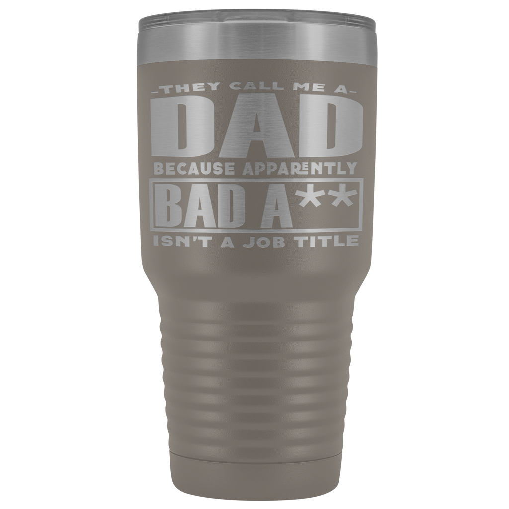30 oz Vacuum Tumbler for Dad, Father - They Call me a Dad Because Apparently Bad A** isn't a Job Title