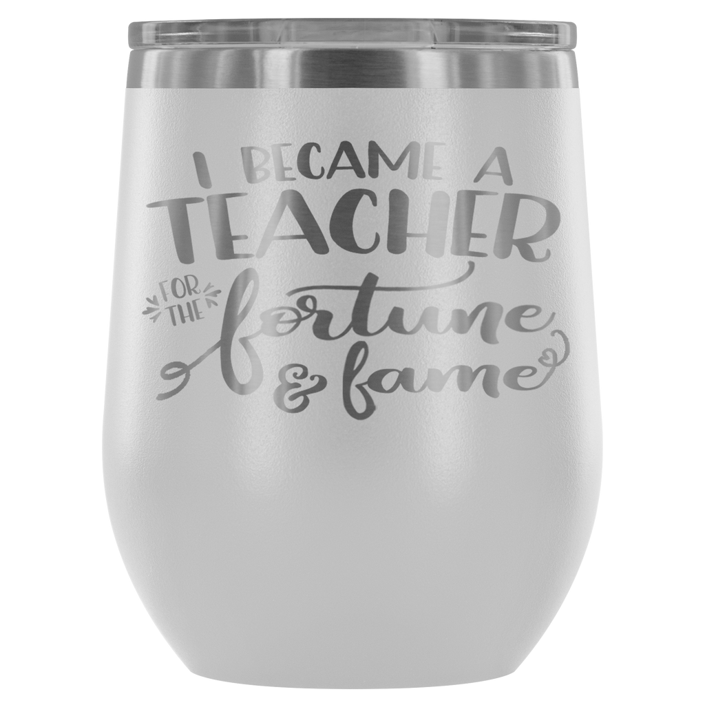 I Became a Teacher for the Fortune & Fame - Stainless Steel 12 oz Stemless Wine Vacuum Tumbler