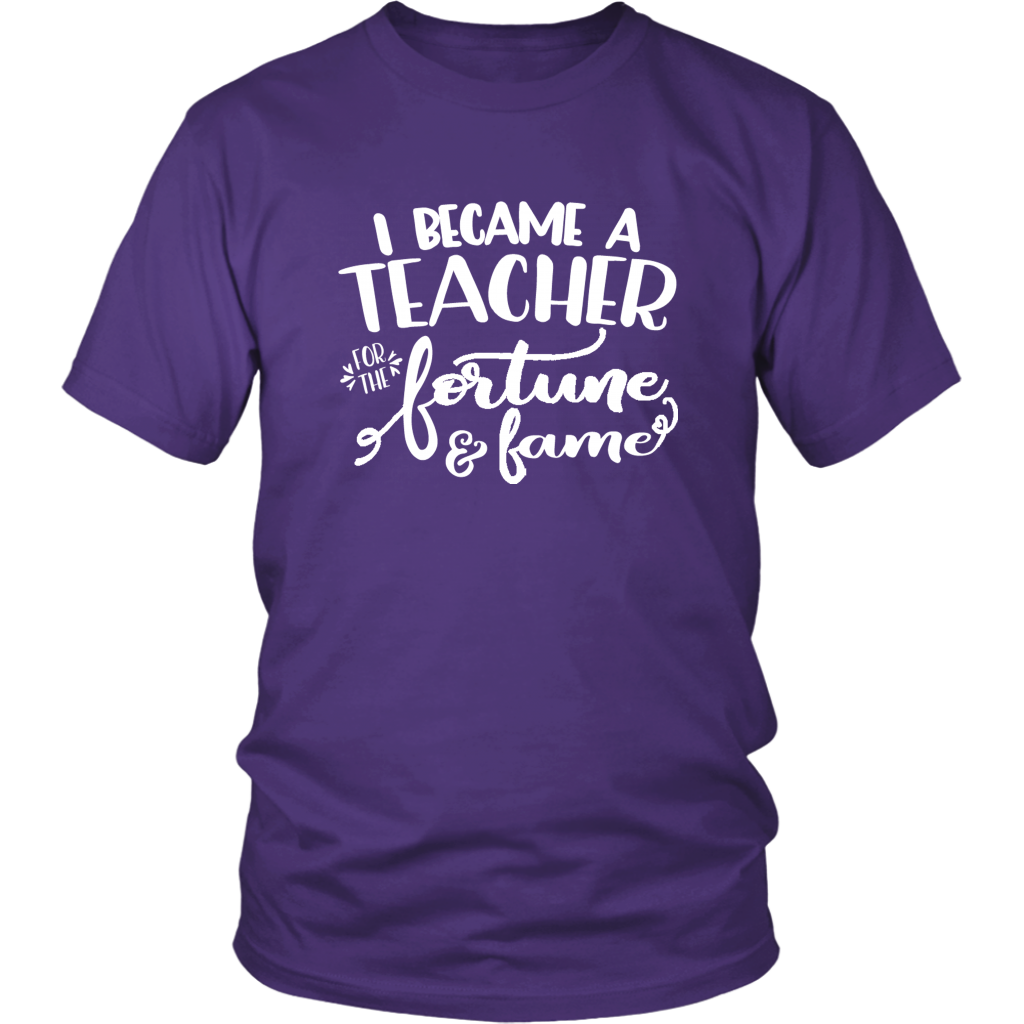 Funny Sayings Tshirt - I Became a Teacher for the Fortune & Fame - Unisex