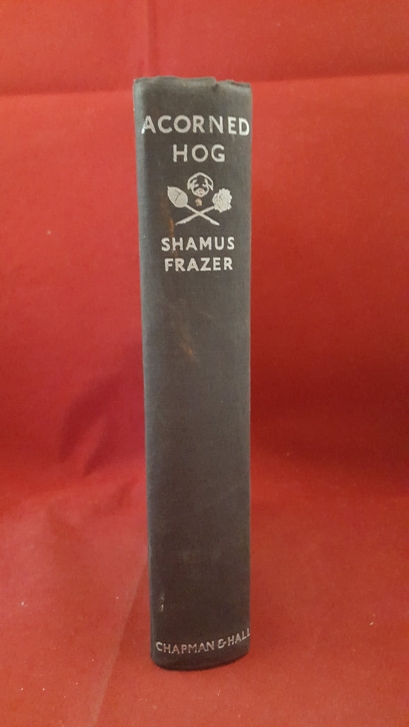 Shamus Frazer - Acorned Hog, Chapman & Hall, 1933, 1st edition