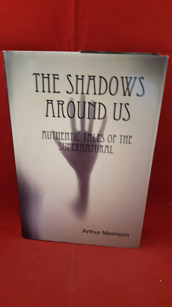 Arthur Morrison - The Shadows Around Us  Authentic Tales Of The Supernatural, Ulwencreutz Media