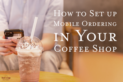 How to Set up Mobile Ordering in Your Coffee Shop