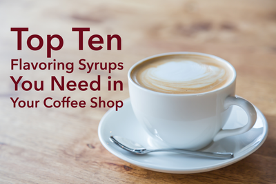 Top Ten Flavoring Syrups You Need in Your Coffee Shop