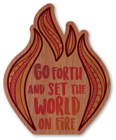 Go Forth and Set the World on Fire