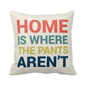 Home Is Where The Pants Aren't Pillow Case Cushion Cover