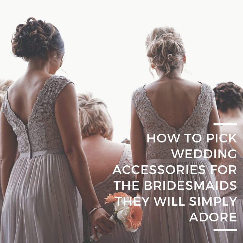 How to Pick Wedding Accessories Your Bridesmaids Will Simply Adore