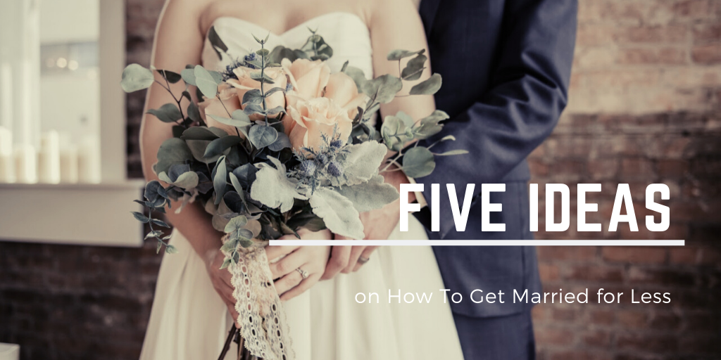 Wedding on a Budget: 5 Ideas to Get Married for Less