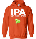 IPA Lot When I Drink  - Tri Hop Craft Beer Lover Hoodie for IPA Lovers