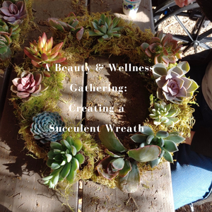 Beauty & Wellness Gathering - The Art of Succulent Wreath Making