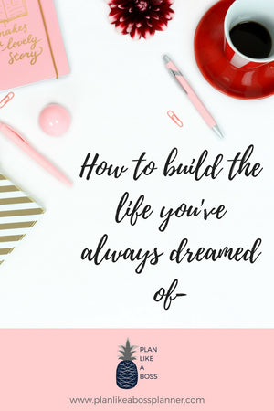 Building The Life You've Always Dreamed Of