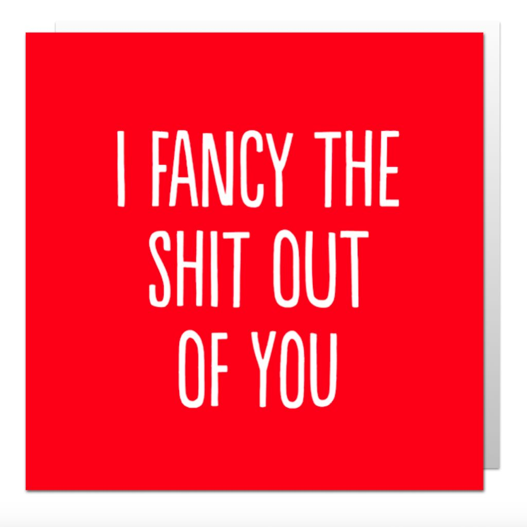 I Fancy The Shit Out Of You Greetings Card