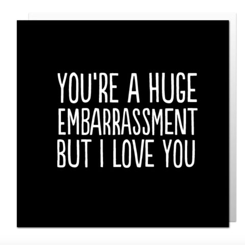 You're A Huge Embarrassment Greetings Card