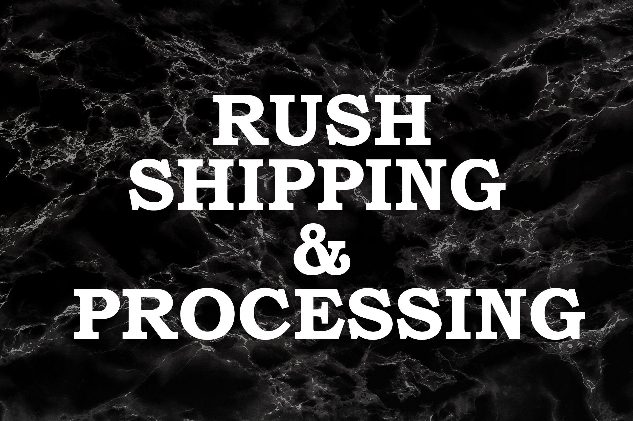 Rush shipping/processing (this jumps your order to the front of our processing) purchase with your order.