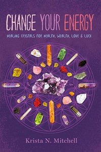 Change Your Energy: Healing Crystals for Health Wealth, Love & Luck by Krista Mitchell