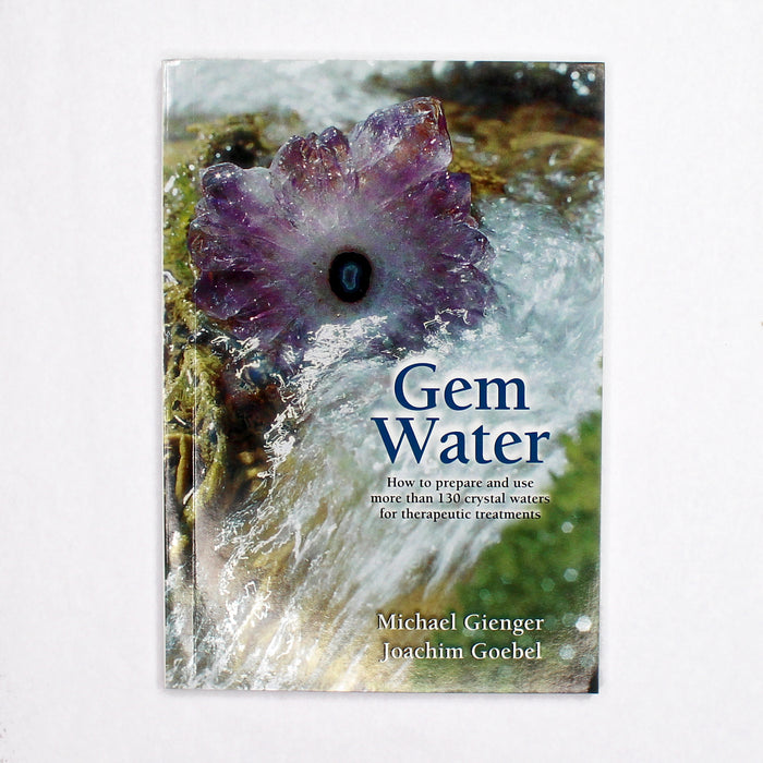 Gem Water: How to Prepare and Use More than 130 Crystal Waters for Therapeutic Treatments by Michael Gienger & Joachim Goebel