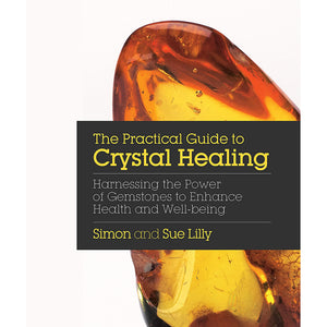The Practical Guide to Crystal Healing: Harnessing the Power of Gemstones to Enhance Health and Wellbeing by Simon and Sue Lilly