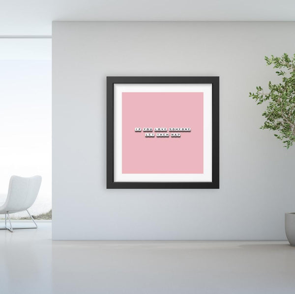 If You Love Someone Let Them Nap - Limited Edition Print