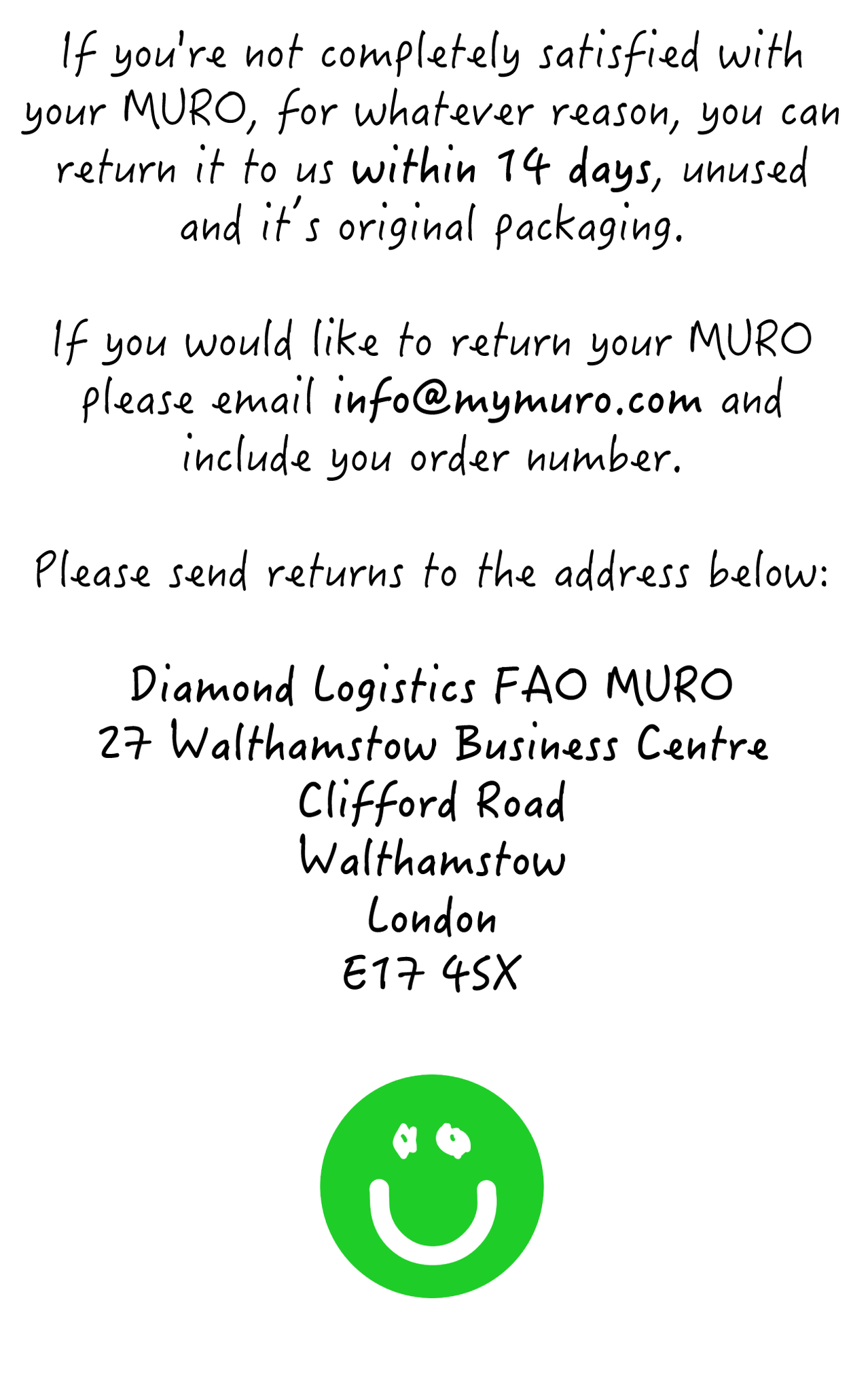 If you're not completely satisfied with your MURO, for whatever reason, you can return it to us within 14 days, unused and it's original packaging. If you would like to return your MURO please email info@mymuro.com and include you order number. Please send returns to the address below: Diamond Logistics FAO MURO 27 Walthamstow Business Centre  Clifford Road Walthamstow  London E17 4SX