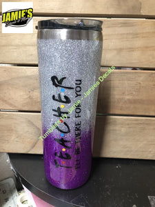 Teacher - I will be there for you Glitter Tumbler - Glitter Tumbler - Bling Tumbler -Made to Order - Jamies Decals