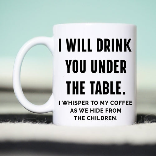 I Will Drink You Under the Table Coffee Mug