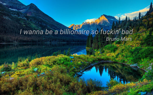 I wanna be a billionaire so fuckin' bad ~Bruno Mars