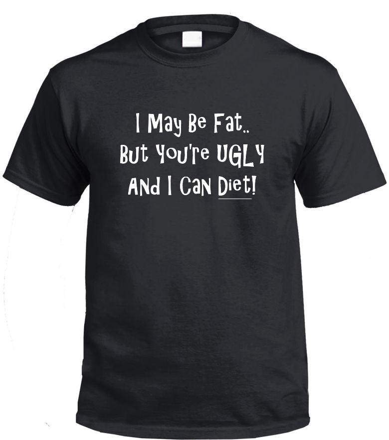 I May Be Fat, But You're Ugly T-Shirt (Black, Regular and Big Sizes)