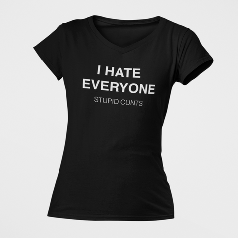 I hate Everyone. Stupid Cunts. Women's V-Neck T-Shirt