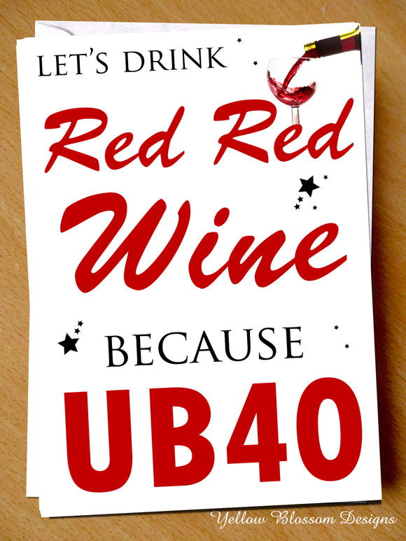 Let's Drink Red Red Wine Because UB40 ~ Comedy Funny Birthday Card