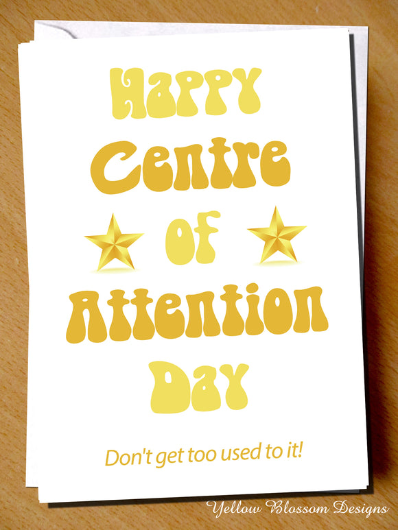 Happy Centre Of Attention Day. Don't Get Too Used To It!