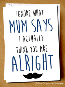 Ignore What Mum Says I Actually Think You Are Alright