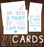 Dad You're A Twat But I Still Love You ~ Greetings Card