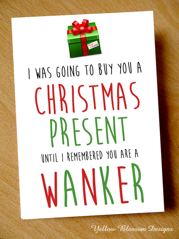 I Was Going To Buy You A Christmas Present Until I Remembered You Are A Wanker