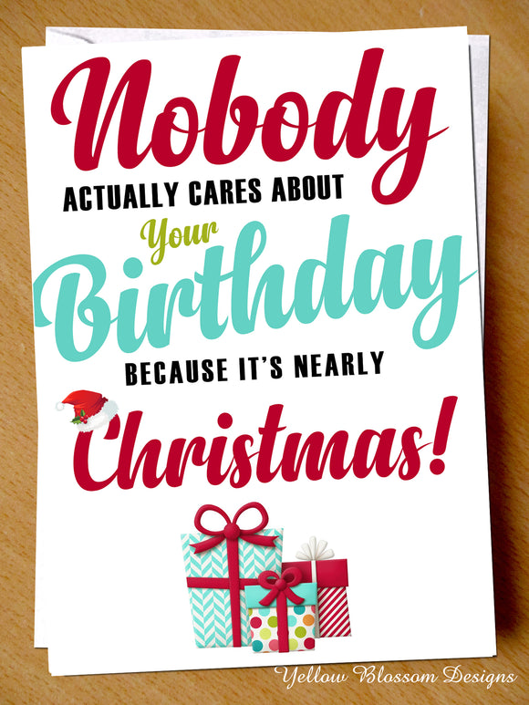 Funny December Birthday Greeting Card - No One Cares, It's Nearly Christmas!