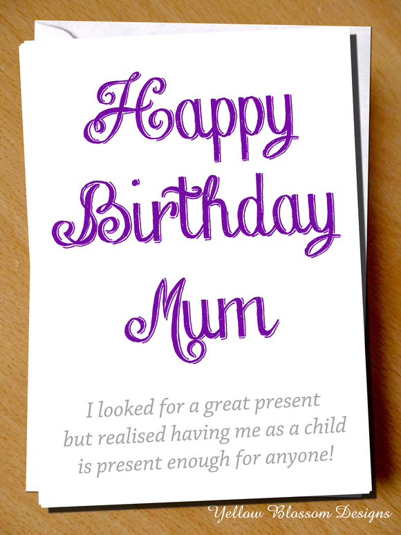 Happy Birthday Mum. I Looked For A Great Present But Realised Having Me As A Child Is Present Enough For Anyone!