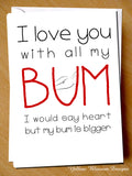 I Love You With All My Bum. I Would Say Heart But My Bum is Is Bigger