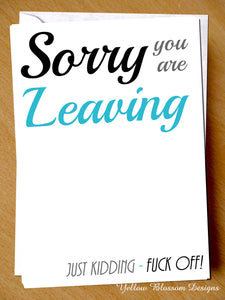 Sorry You Are Leaving. Just Kidding - Fuck Off!