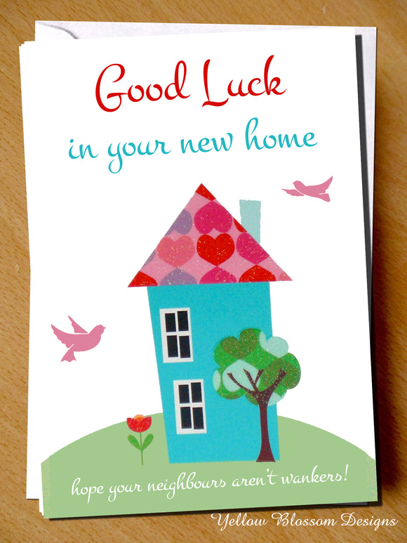 Good Luck In Your New Home. Hope Your Neighbours Aren't Wankers!