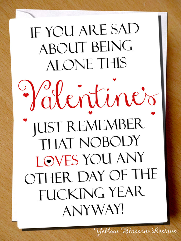 If You Are Sad About Being Alone With Valentine's Just Remember That Nobody Loves You Any Other Day Of The Fucking Year Anyway!