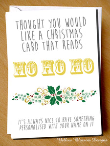 Thought You Would Like A Christmas Card That Reads HO HO HO. It's Always Nice To Have Something Personalised With Your Name On It