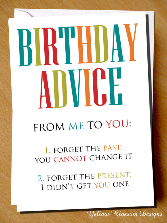 Birthday Advise From Me To You: 1. Forget The Past, You Cannot Change It. 2. Forget The Present, I Didn't Get You One - YellowBlossomDesignsLtd