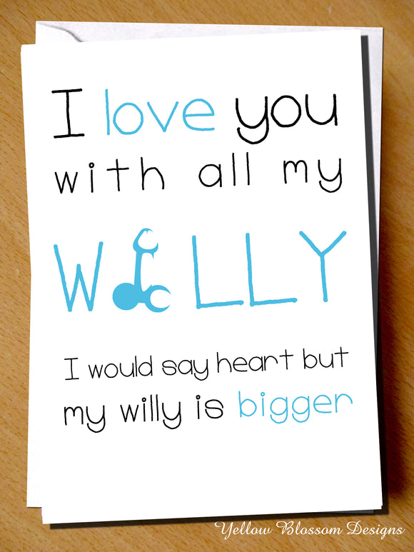 I Love You With All My Willy. I Would Say Heart But My Willy Is Bigger