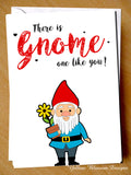 There Is Gnome One Like You ~ Greetings Card