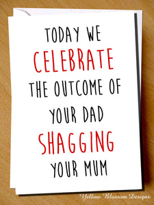 Today We Celebrate The Outcome Of Your Dad Shagging Your Mum
