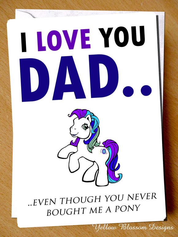 I Love You Dad.. Even Though You Never Bought Me A Pony