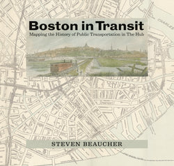 Boston In Transit: Mapping the History of Public Transportation in The Hub