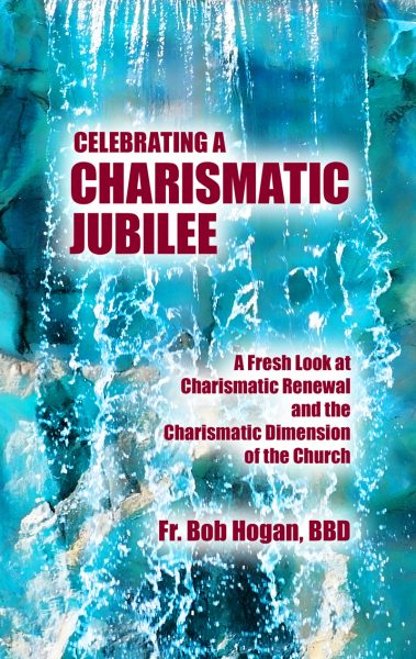 Celebrating A Charismatic Jubilee: A Fresh Look at Charismatic Renewal and the Charismatic Dimension of the Church